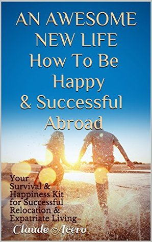 AN AWESOME NEW LIFE How To Be Happy & Successful Abroad: Your Survival & Happiness Kit for Successful Relocation & Expatriate Living