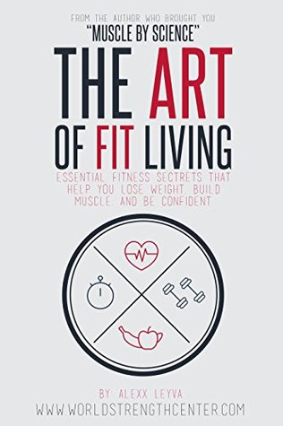 Healthy Living: The Art of Fit Living: Essential Fitness Secrets That Help You Lose Weight, Build Muscle, and Be Confident