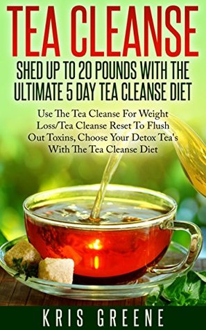 Tea Cleanse - Shed 20 Pounds With The Ultimate 5 Day Tea Cleanse Diet: Tea Cleanse Diet To Flush Out Toxins With Tea Cleanse Reset For Weight Loss