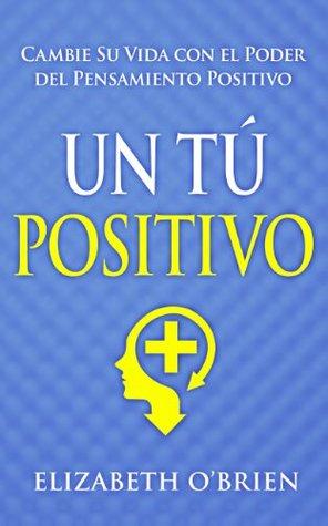 Un Tú Positivo: Cambie Su Vida con el Poder del Pensamiento Positivo