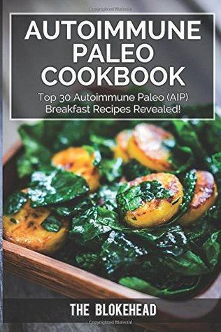 Autoimmune Paleo Cookbook: Top 30 Autoimmune Paleo (AIP) Breakfast Recipes Revealed! (The Blokehead Success Series)