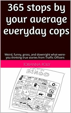 365 stops by your average everyday cops: Weird, funny, gross, and downright what-were-you thinking true stories from Traffic Officers