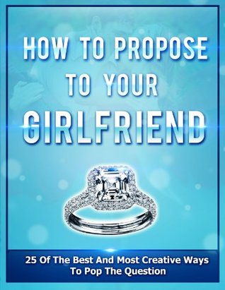 HOW TO PROPOSE TO YOUR GIRLFRIEND (WEDDING ROMANCE): 25 Of The Best And Most Creative Ways To Pop The Question (Romance) (Love Books Book 1)