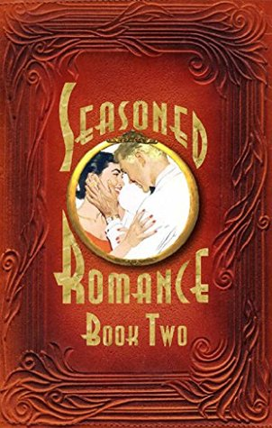 Seasoned Romance, Book Two: The Acclaimed Series Continues with 10 More Surprising Interviews as Age 60-plus Men and Women Reveal Candid, Often-intimate Details About Their Secrets for Love and Life