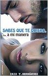 Sabes que te quiero...a mi manera by Iris T. Hernández