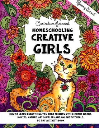 Homeschooling Creative Girls - Library Based Curriculum Journal: How to learn everything you need to know with library books, movies, nature, art ... tutorials.: Volume 2