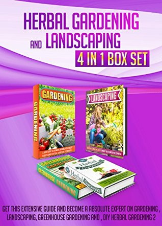 Herbal Gardening And Landscaping: 4 IN 1 BOX SET Get This Extensive Guide And Become A Absolute Expert On Gardening , Landscaping, Greenhouse Gardening ... landscaping ideas, green house)