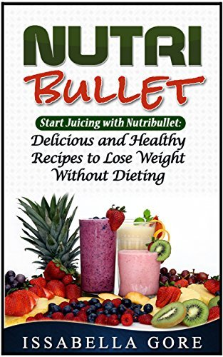 Nutribullet: Start Juicing with Nutribullet: Delicious and Healthy Recipes to Lose Weight Without Dieting