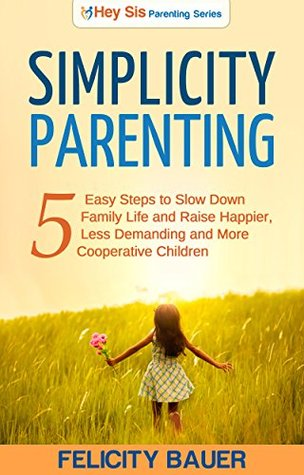 Simplicity Parenting: 5 Easy Steps to Slow Down Family Life, and Raise Happier, Less Demanding, and More Cooperative Children