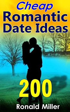 200 Cheap Romantic Date Ideas: How to Have a Memorable and Romantic Date, Make Your Lover Melt Soon on a Budget