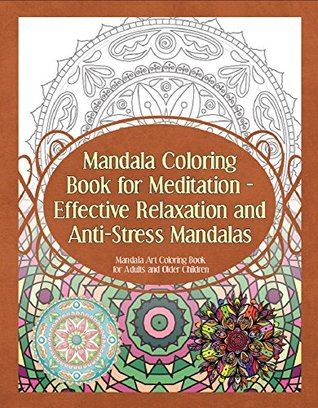 Mandala Coloring Book for Meditation - Effective Relaxation and Anti-Stress Mandalas: Mandala Art Coloring Book for Adults and Older Children (Mandala Coloring Books 1)