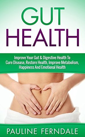 Gut Health: Improve Your Gut & Digestive Health To Cure Disease, Restore Health, Improve Metabolism, Happiness And Emotional Health