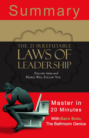 The 21 Irrefutable Laws of Leadership: Follow Them and People Will Follow You: A 20-Minute Bathroom Genius Summary