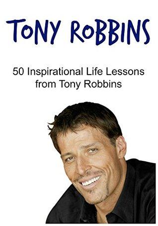 Tony Robbins: 50 Inspirational Life Lessons from Tony Robbins:
