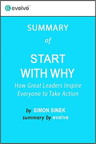 Start With Why: Summary of the Key Ideas - Original Book by Simon Sinek: How Great Leaders Inspire Everyone to Take Action