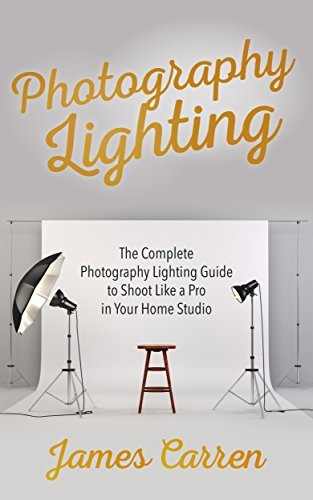Photography: Photography Lighting - The Complete Photography Lighting Guide to Shoot Like a Pro in Your Home Studio (The Book on Photography, Digital Photography, Photography Lighting)