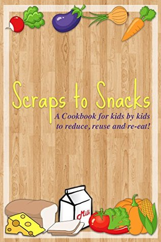 Scraps to Snacks: A Cookbook for Kids by Kids to Reduce, Reuse, and Re-Eat
