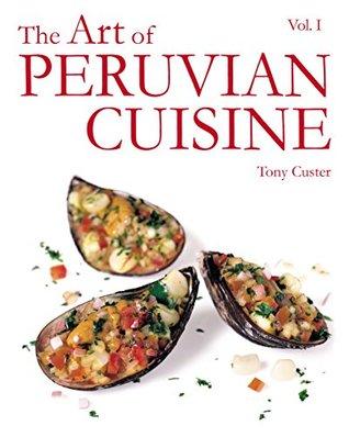 The Art of Peruvian Cuisine Vol. 1: by Tony Custer