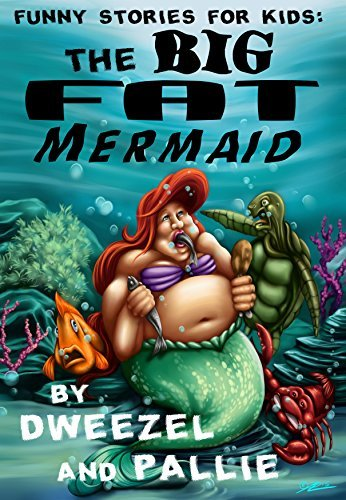 Funny Stories for Kids: The Big Fat Mermaid: NOW ILLUSTRATED (Kid's Books, Books For Kids, Children, Fractured Fairy Tales, Parody Books, Teen Books, Fiction Books for Teens, Humorous Books)