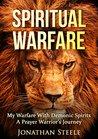 Spiritual Warfare: My Warfare With Demonic Spirits: A Prayer Warrior's Journey