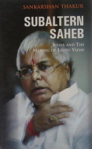Subaltern Saheb: Bihar And The Making Of Laloo Yadav