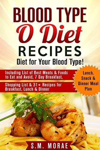Blood Type O Diet Recipes: Diet for Your Blood Type!: Including List of Best Meats & Foods to Eat and Avoid, 7 Day Breakfast, Lunch, Snack & Dinner Meal ... 31+ Recipes for Breakfast, Lunch & Dinner)