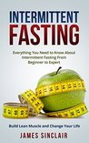Intermittent Fasting: Everything You Need to Know About Intermittent Fasting For Beginner to Expert - Build Lean Muscle and Change Your Life (Lean Lifestyle, Lean Muscle, Lose Fat)