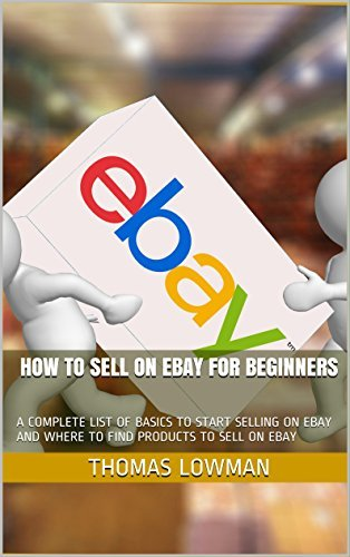 HOW TO SELL ON EBAY FOR BEGINNERS: A COMPLETE LIST OF BASICS TO START SELLING ON EBAY AND WHERE TO FIND PRODUCTS TO SELL ON EBAY