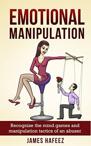 Emotional Manipulation: Recognize the Mind Games and Manipulation Tactics of an Abuser