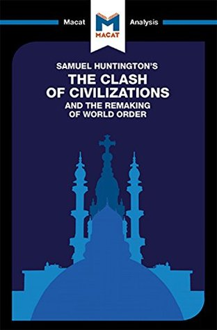 A Macat analysis of Samuel Huntington's The Clash of Civilizations and the Remaking of World Order