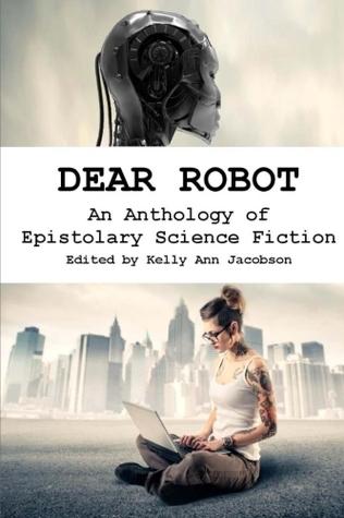 Dear Robot: An Anthology of Epistolary Science Fiction