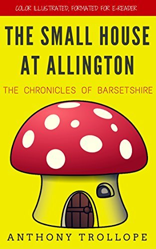 The Small House at Allington: The Chronicles of Barsetshire: Color Illustrated, Formatted for E-Readers