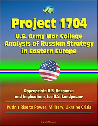 Project 1704: U.S. Army War College Analysis of Russian Strategy in Eastern Europe, Appropriate U.S. Response, and Implications for U.S. Landpower - Putin's Rise to Power, Military, Ukraine Crisis