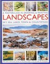 A Masterclass in Drawing & Painting Landscapes: Learn to produce beautiful compositions in oils, acrylics, gouache, waterpaints, pencils and charcoal