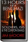13 HOUR IN BENGHAZI: Soldiers, ISIS & the Hillary Clinton Emails: Libya, Terrorism, ISIL, Barack Obama & September 11 (Illustrated)