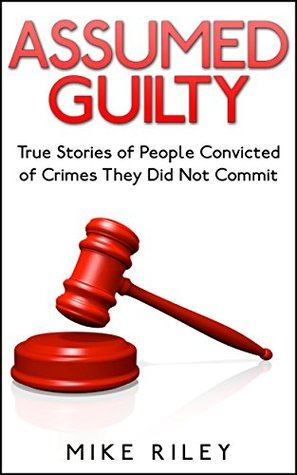 Assumed Guilty: True Stories of People Found Guilty of Crimes They Did Not Commit (Murder, Scandals and Mayhem Book 12)