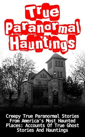 True Paranormal Hauntings: Creepy True Paranormal Stories From America's Most Haunted Places: Accounts Of True Ghost Stories And Hauntings