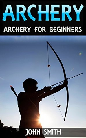 Archery: Archery For Beginners (Archery, Bow, Archery Bow, Hunting, Bow hunting)