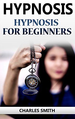 Hypnosis: Hypnosis For Beginners (Hypnosis, Hypnotism, Self Hypnosis, NLP, Weight Loss, CBT, Hypnotherapy)