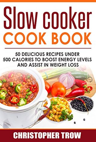 Slow Cooker Cook Book: 50 Delicious Recipes Under 500 Calories To Boost Energy Levels And Assist In Weight Loss (Low Carb Cookbook, Low Carb Diet, Low ... Low Carb High Protein Cookbook Book 1)