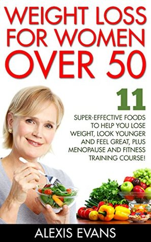 Weight Loss For Women Over 50: 11 Super-Effective Foods To Help You Lose Weight, Look Younger And Feel Great, Plus Menopause And Fitness Training Course! ... Living, Weight Watchers, Increase Energy)