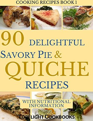 QUICHE AND SAVORY PIES COOKBOOK: The 90 Best and Amazingly Delicious Savory Pie and Quiche Recipes