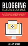 Blogging: Blogging Blackbook: Everything You Need To Know About Blogging From Beginner To Expert (Blogging For Beginners, Blogging Empire)