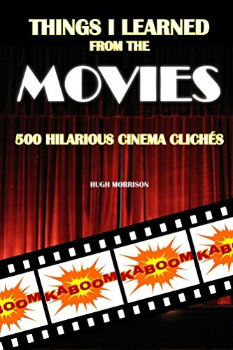 Things I Learned from the Movies: 500 Hilarious Cinema Clichés