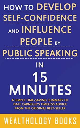 How to Develop Self Confidence and Influence People by Public Speaking in 15 Minutes: A Time-Saving Summary of Dale Carnegie's Time-Tested Methods For Improving Self-Confidence and Public Speaking