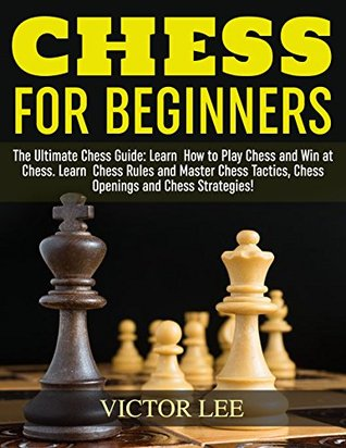 Chess for Beginners: The Ultimate Chess Guide: Learn How to Play Chess and Win at Chess. Learn Chess Rules and Master Chess Tactics, Chess Openings and Chess Strategies!
