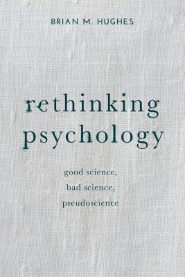 Rethinking Psychology: Good Science, Bad Science, Pseudoscience