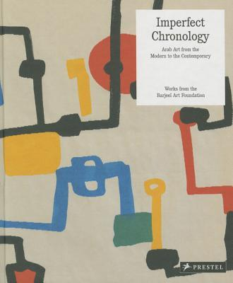 Imperfect Chronology: Arab Art from the Modern to the Contemporary Works from the Barjeel Art Foundati on