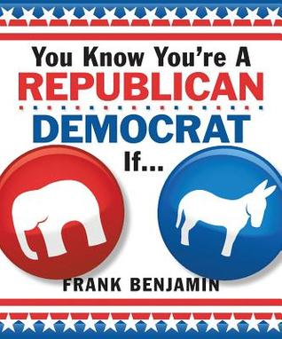You Know You're a Republican/Democrat If . . . by Frank Benjamin