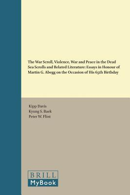 The War Scroll, Violence, War and Peace in the Dead Sea Scrolls and Related Literature: Essays in Honour of Martin G. Abegg on the Occasion of His 65th Birthday